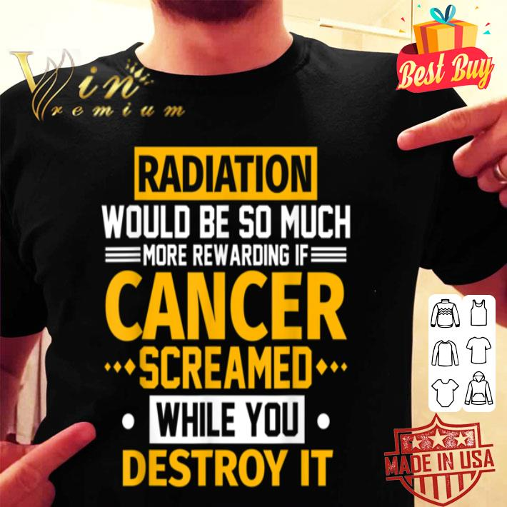 - Radiation Would Be More Rewarding If Cancer Screamed Gift shirt