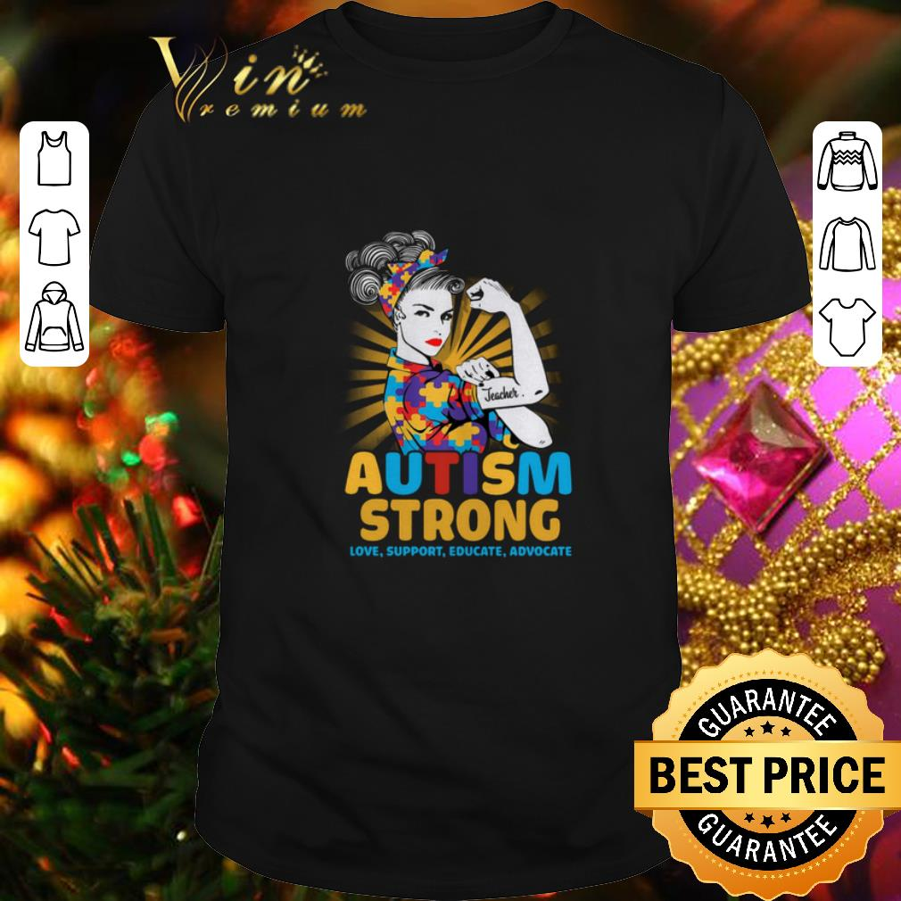 - Teacher Autism strong love support educate advocate shirt