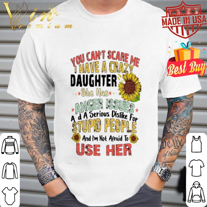 - You can't scare me i have a crazy daughter she has anger issues flower shirt