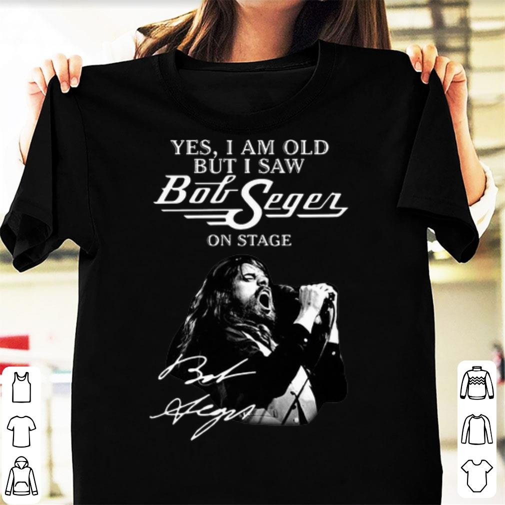 - Yes I Am Old But I Saw Bob Seger On Stage Signature Shirt