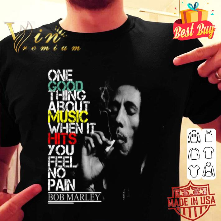 Bob Marley one good thing about music when it hits you feel no pain shirt