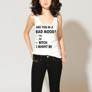 Are you in a bad mood yes no bitch I might be shirt 2