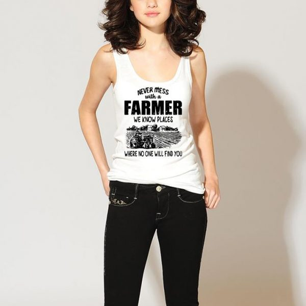 Never mess with a farmer we know places where no one will find you shirt