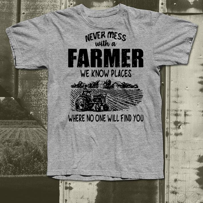 Never mess with a farmer we know places where no one will find you shirt 4 - Never mess with a farmer we know places where no one will find you shirt