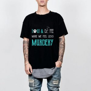 Dogs And Coffee Make Me Feel Less Murdery Mothers Day shirt