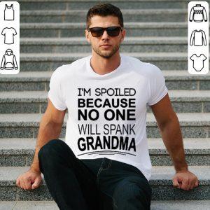 I'm spoiled because no one will spank grandma shirt