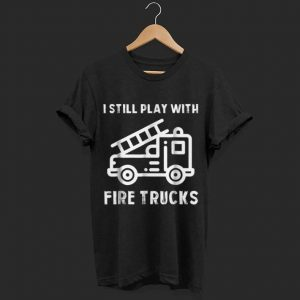 I still play with fire truck  shirt