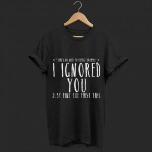 Ignored You Fine First Time Sarcasm Teen Preteen shirt