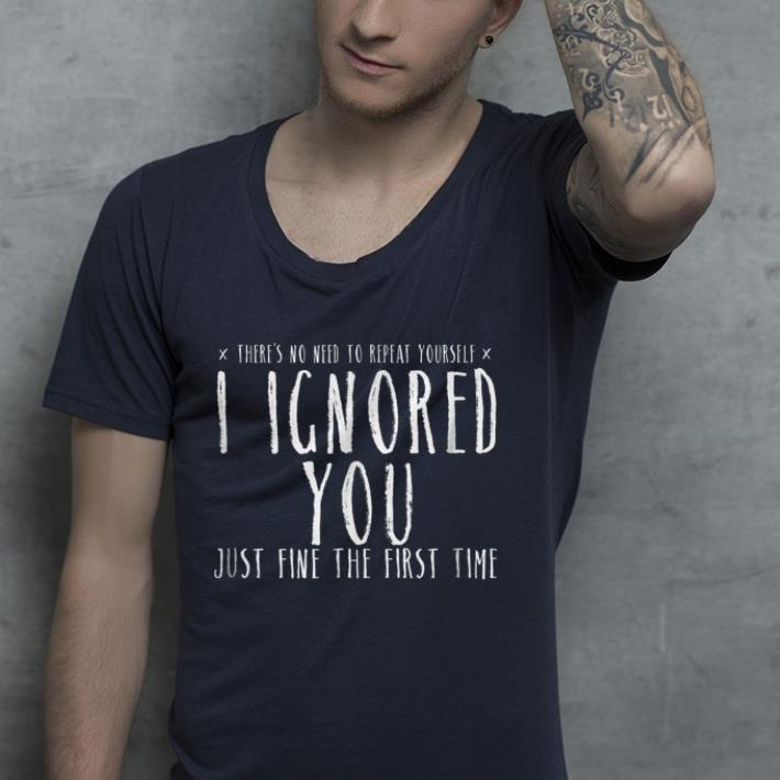 Ignored You Fine First Time Sarcasm Teen Preteen shirt 4 - Ignored You Fine First Time Sarcasm Teen Preteen shirt