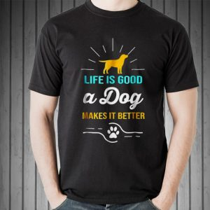 Life Is Good A Dog Makes It Better For Dog Lovers shirt
