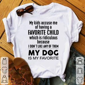 My Kids Accuse Me Of Having A Favorite Child My dog Is My Favorite shirt