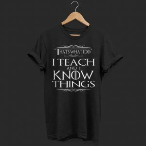 That's what I do I teach and I know thing shirt
