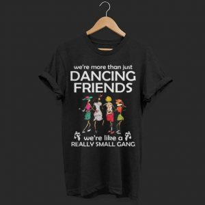 We're more than just dancing friends we're like really small gang shirt