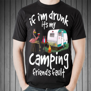 If I'm Drunk It's My Camping Friend's Fault Flamingo shirt