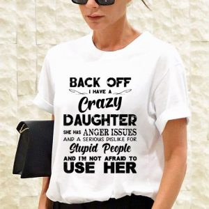 Back off I have a crazy Daughter Stupid People And I'm Not Afraid To Use Her shirt 2