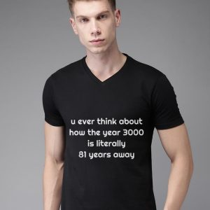 U Ever Think How Year 3000 Is Literally 81 Years Away Dad's Day shirt