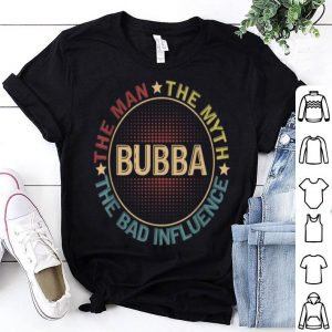 Bubba The Man The Myth The Bad Influence shirt