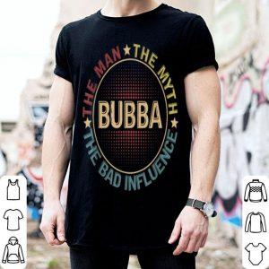 Bubba The Man The Myth The Bad Influence shirt