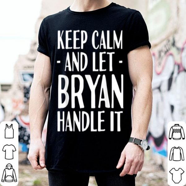 Keep calm and let bryan handle it shirt