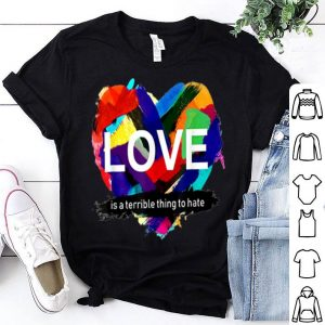 Pride Heart Love Is A Terrible Thing To Hate shirt