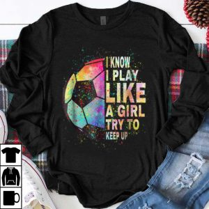 Awesome I Know I Play Like A Girl Try To Keep Up Soccer Ball shirt