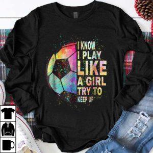 Awesome I Know I Play Like A Girl Try To Keep Up Soccer Ball shirt