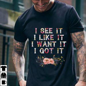 Best price I See It I Like It I Want It I Got It Deluxe shirt