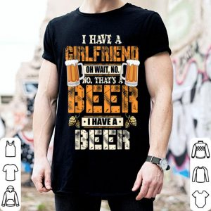 I Have A Girlfriend Oh Wait No That's A Beer Beer Lo shirt