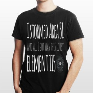Storm Area 51 Shirts Funny I Stormed Area 51 Element 115 shirt