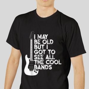 The best trend I May Be Old But I Got To See All The Cool Bands Electrics Guitar shirt 2