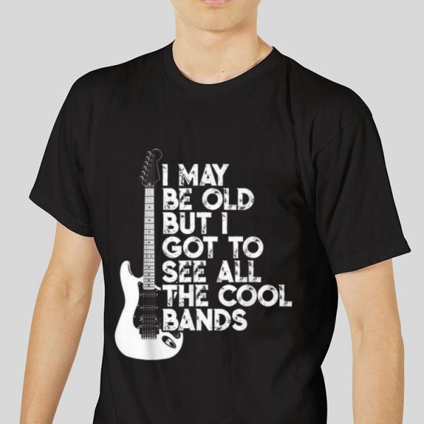 The best trend I May Be Old But I Got To See All The Cool Bands Electrics Guitar shirt