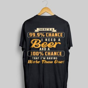 There's A 99% Chance I Need Beer Beer shirt