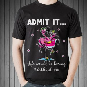 Awesome Admit It Life Would Be Boring Without Me Flamingo shirt
