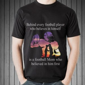 Awesome Behind Every Football Player Who Believes In Himself Is A Football shirt