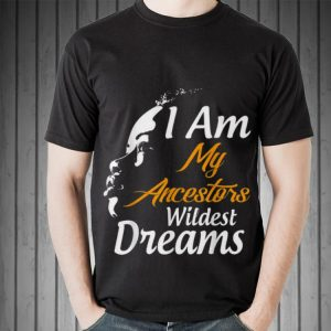 Awesome I Am My Ancestors Wildest Dreams Black History Month shirt 1