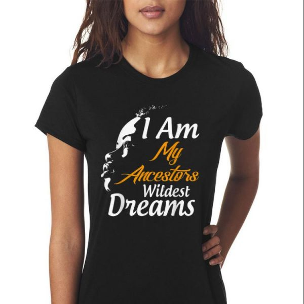 Awesome I Am My Ancestors Wildest Dreams Black History Month shirt