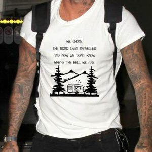 Awesome We Chose The Road Less Travelled We Dont Know The Hell shirt 1