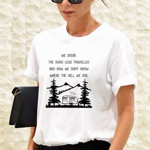 Awesome We Chose The Road Less Travelled We Dont Know The Hell shirt 2