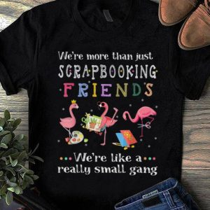 Awesome We're More Than Just Scrapbooking Friends We're Like A Really Small Gang Flamingo shirt