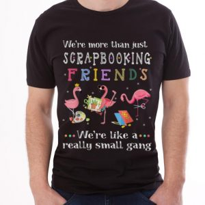 Awesome We're More Than Just Scrapbooking Friends We're Like A Really Small Gang Flamingo shirt 2