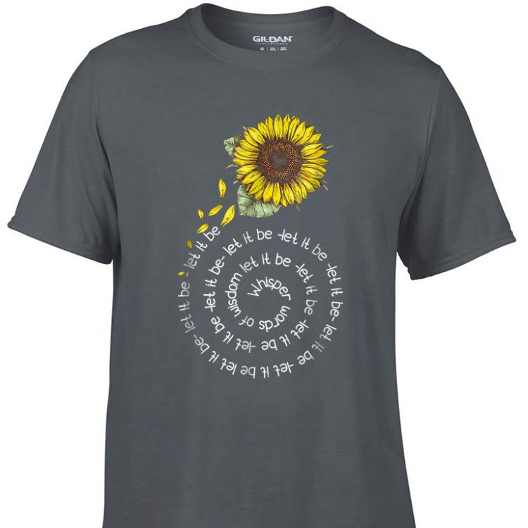 Awesome Whisper word of wisdom let it be Sunflower shirt 1 - Awesome Whisper word of wisdom let it be Sunflower shirt