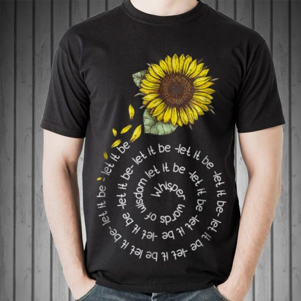 Awesome Whisper word of wisdom let it be Sunflower shirt