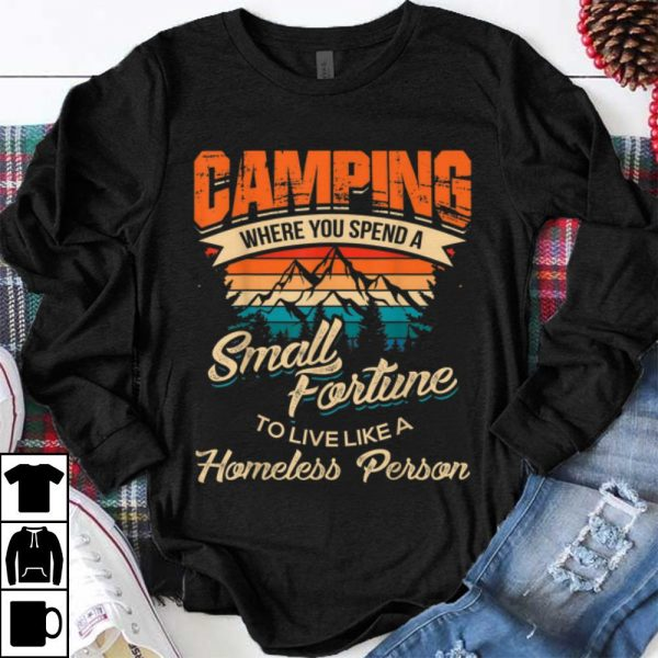Funny Camping Where you Spend A Small Fortune To Live Like A Homeless Person Vintage shirt