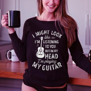 Funny I Might Look Like I'm Listening To You But in My Head I'm Playing My Guitar shirt 2