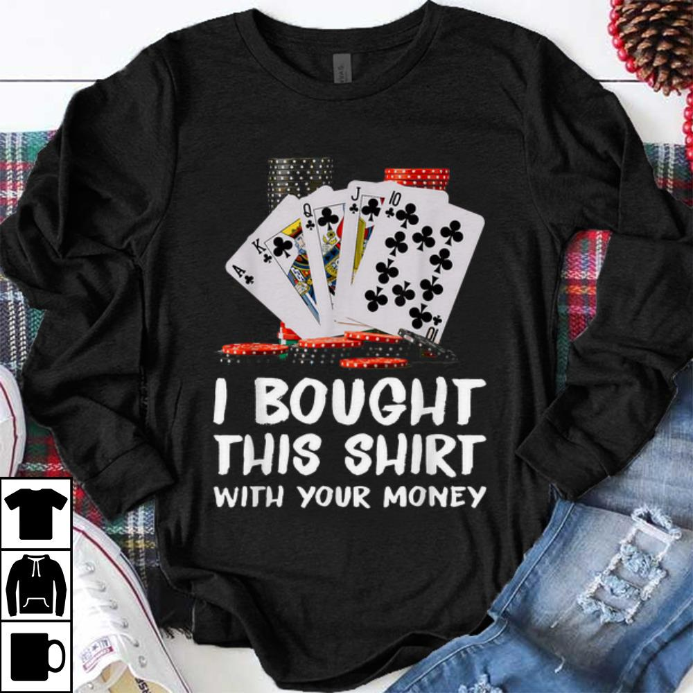 Funny Poker I Bought This Shirt With Your Money shirt 1 - Funny Poker I Bought This Shirt With Your Money shirt