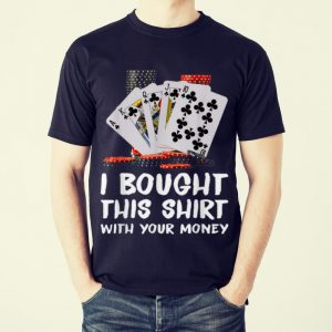 Funny Poker I Bought This Shirt With Your Money shirt