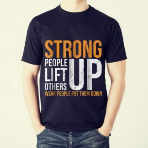 Funny Strong people lift others up weak people put them down shirt