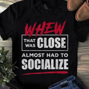 Top Whew That Was Close Almost Had To Socialize shirt
