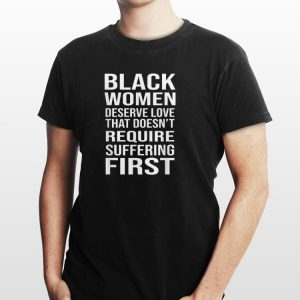 Awesome Black Women Deserve Love That Doesn't Require Suffering First shirt