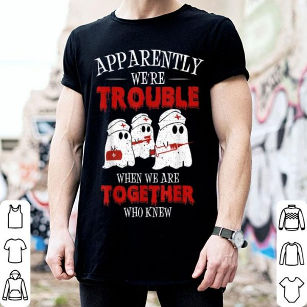 Awesome Apparently We're Trouble Ghost Nurse Halloween Gifts shirt